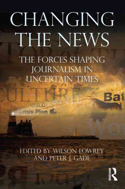Changing the News By Lowrey, Wilson (EDT)/ Gade, Peter J. (EDT)